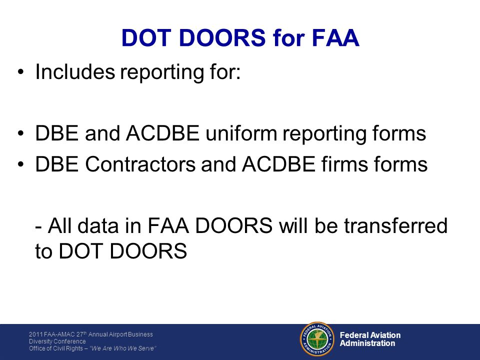 2011 FAA-AMAC 27 th Annual Airport Business Diversity Conference Office of Civil Rights – We Are Who We Serve Federal Aviation Administration DOT DOORS for FAA Includes reporting for: DBE and ACDBE uniform reporting forms DBE Contractors and ACDBE firms forms - All data in FAA DOORS will be transferred to DOT DOORS