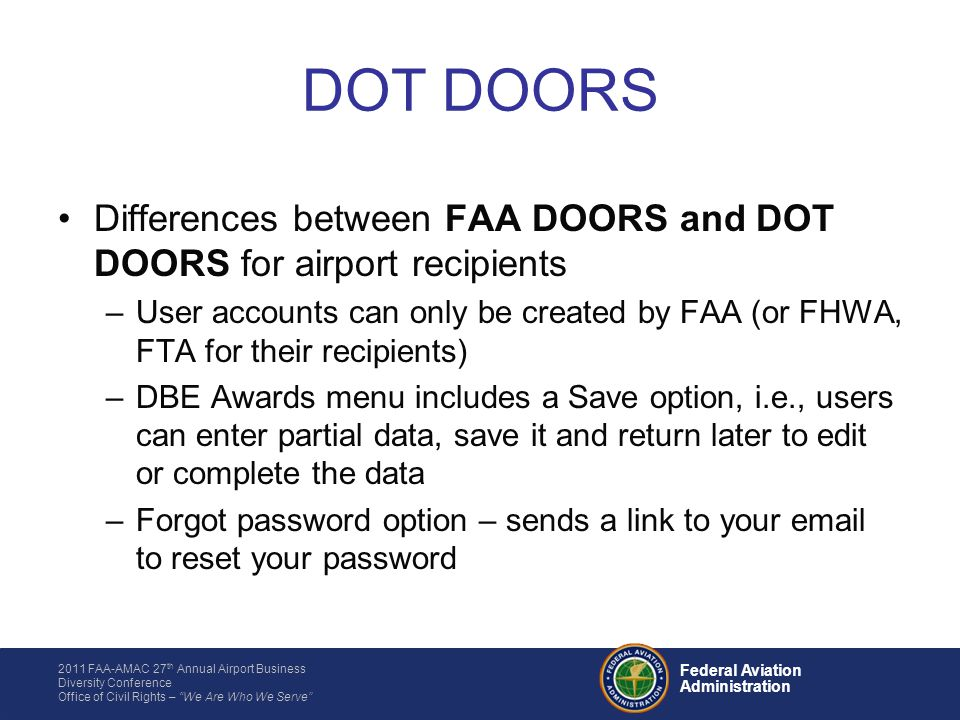 2011 FAA-AMAC 27 th Annual Airport Business Diversity Conference Office of Civil Rights – We Are Who We Serve Federal Aviation Administration Differences between FAA DOORS and DOT DOORS for airport recipients –User accounts can only be created by FAA (or FHWA, FTA for their recipients) –DBE Awards menu includes a Save option, i.e., users can enter partial data, save it and return later to edit or complete the data –Forgot password option – sends a link to your email to reset your password DOT DOORS