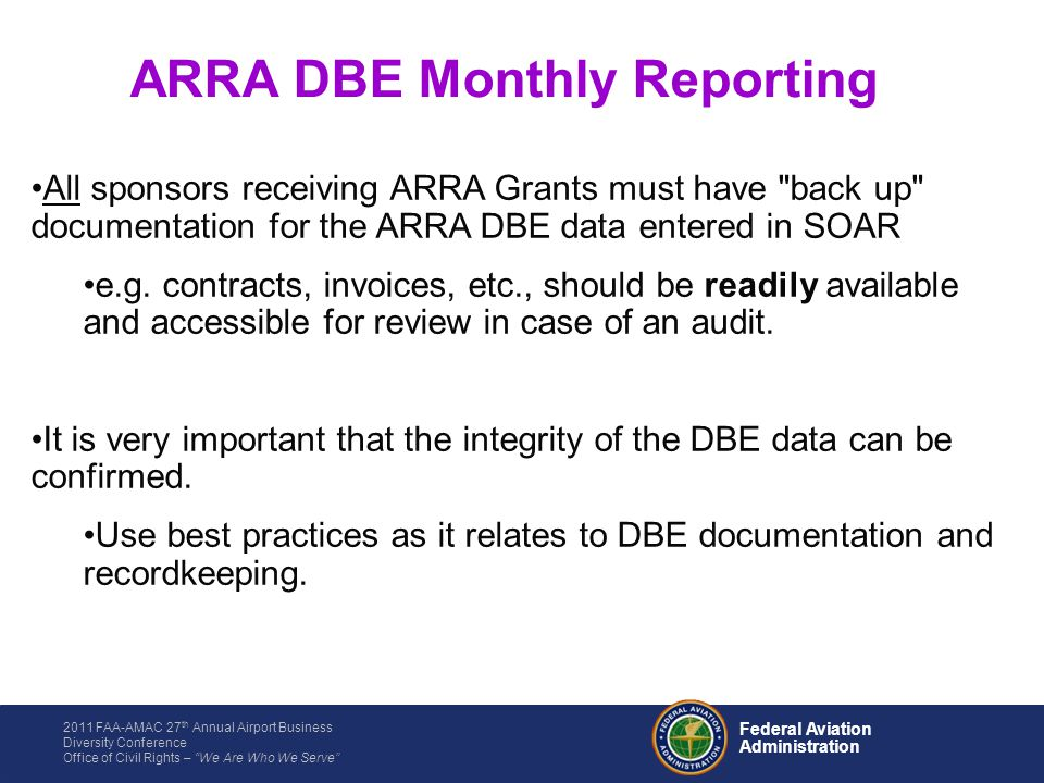 2011 FAA-AMAC 27 th Annual Airport Business Diversity Conference Office of Civil Rights – We Are Who We Serve Federal Aviation Administration All sponsors receiving ARRA Grants must have back up documentation for the ARRA DBE data entered in SOAR e.g.