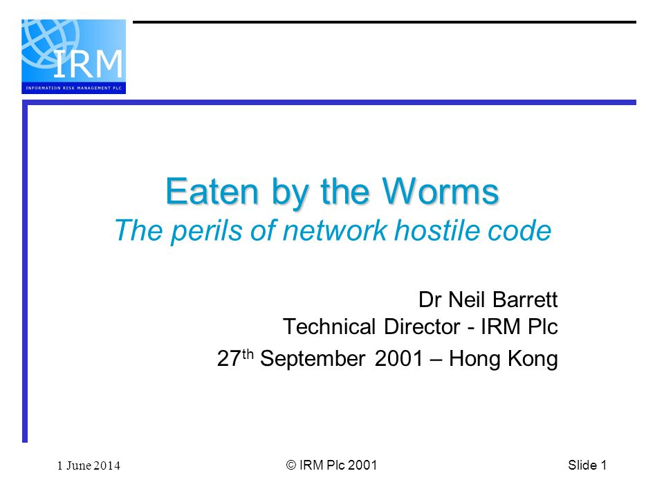 Slide 121 June 2014© IRM Plc 2001 Countermeasures Best approach is to know ones exposure Not virus related But hacker related Best option is to have had focused, audit-based penetration testing –Because worms now use well-known hacking tricks –These can be looked for and removed