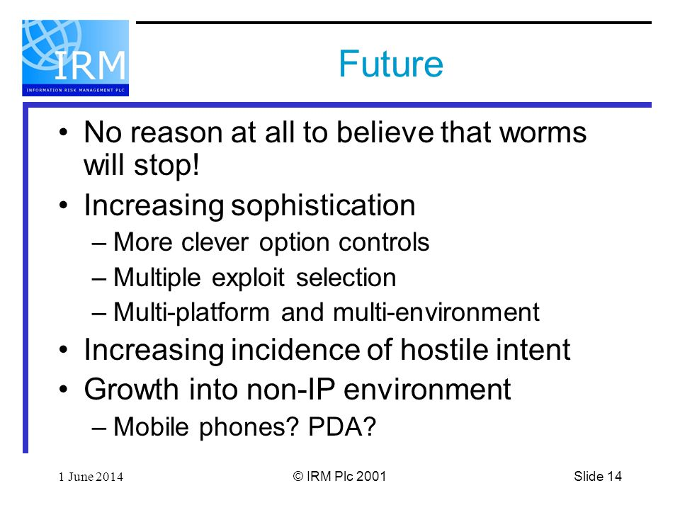 Slide 141 June 2014© IRM Plc 2001 Future No reason at all to believe that worms will stop.
