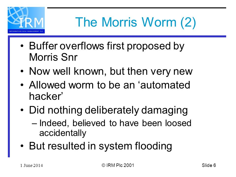 Slide 61 June 2014© IRM Plc 2001 The Morris Worm (2) Buffer overflows first proposed by Morris Snr Now well known, but then very new Allowed worm to be an automated hacker Did nothing deliberately damaging –Indeed, believed to have been loosed accidentally But resulted in system flooding