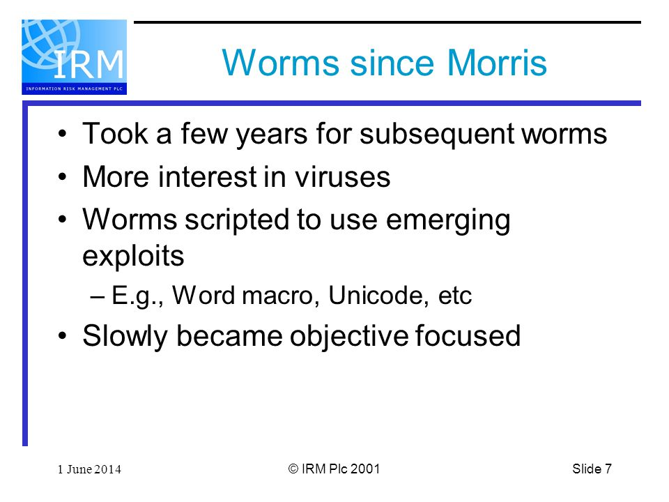 Slide 71 June 2014© IRM Plc 2001 Worms since Morris Took a few years for subsequent worms More interest in viruses Worms scripted to use emerging exploits –E.g., Word macro, Unicode, etc Slowly became objective focused