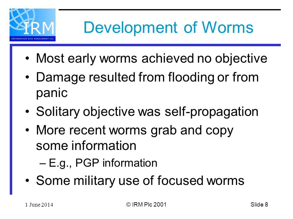 Slide 81 June 2014© IRM Plc 2001 Development of Worms Most early worms achieved no objective Damage resulted from flooding or from panic Solitary objective was self-propagation More recent worms grab and copy some information –E.g., PGP information Some military use of focused worms