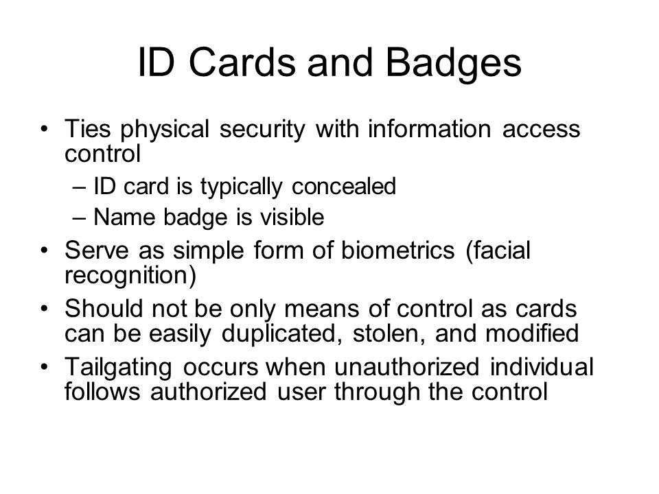 ID Cards and Badges Ties physical security with information access control –ID card is typically concealed –Name badge is visible Serve as simple form