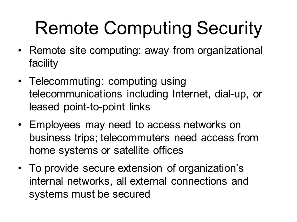 Remote Computing Security Remote site computing: away from organizational facility Telecommuting: computing using telecommunications including Interne
