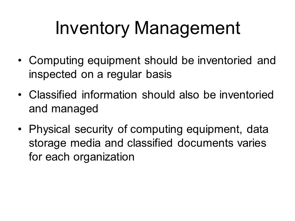 Inventory Management Computing equipment should be inventoried and inspected on a regular basis Classified information should also be inventoried and
