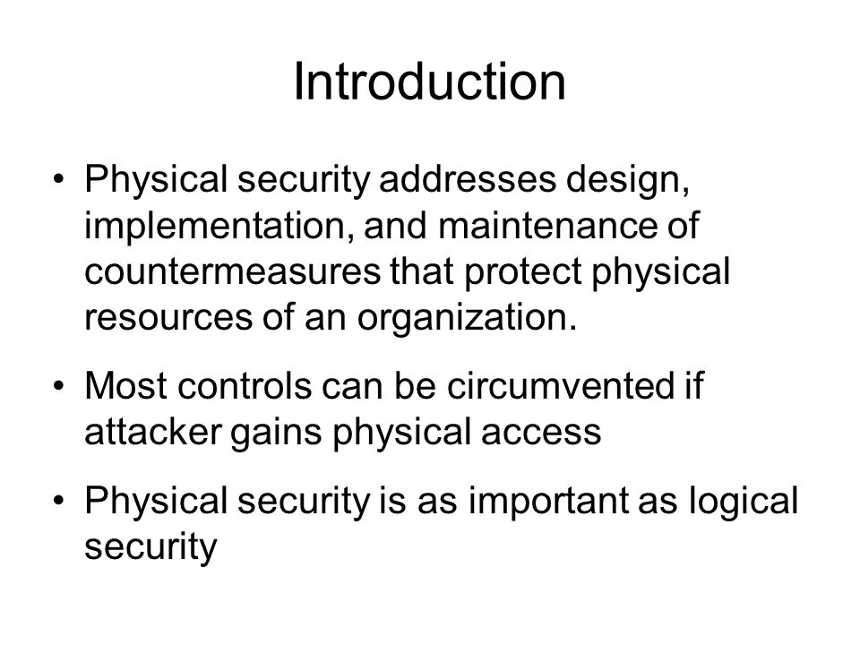 Introduction Physical security addresses design, implementation, and maintenance of countermeasures that protect physical resources of an organization