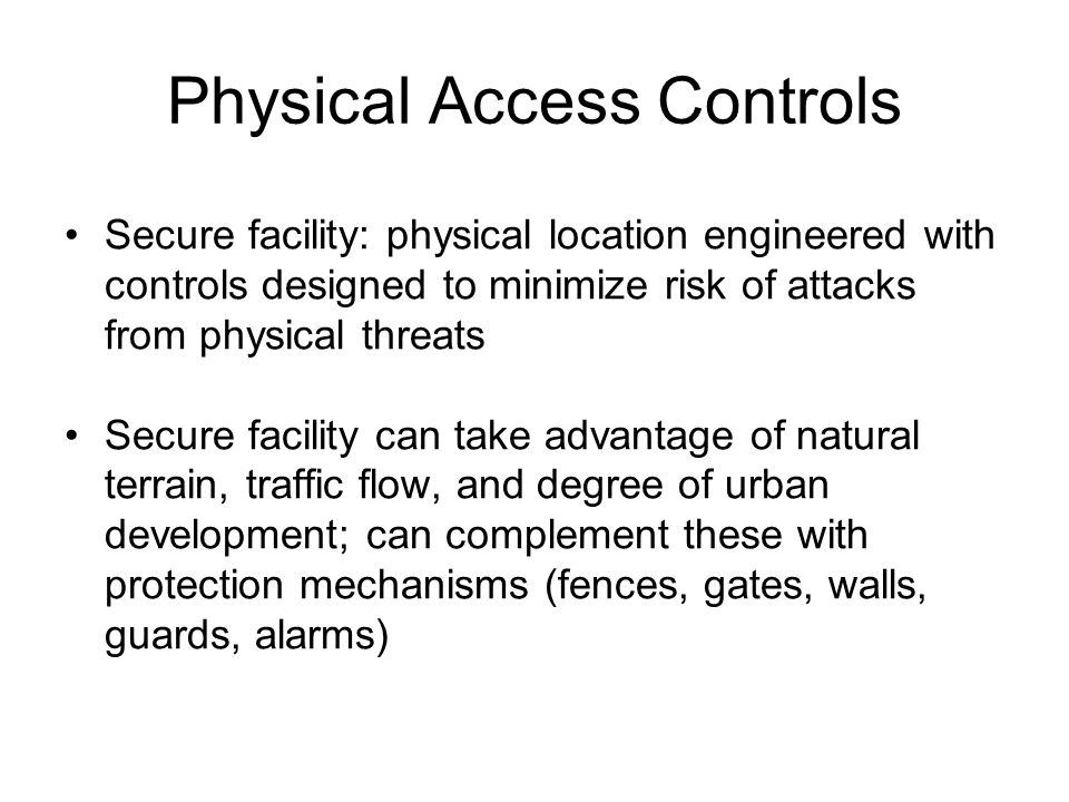 Physical Access Controls Secure facility: physical location engineered with controls designed to minimize risk of attacks from physical threats Secure