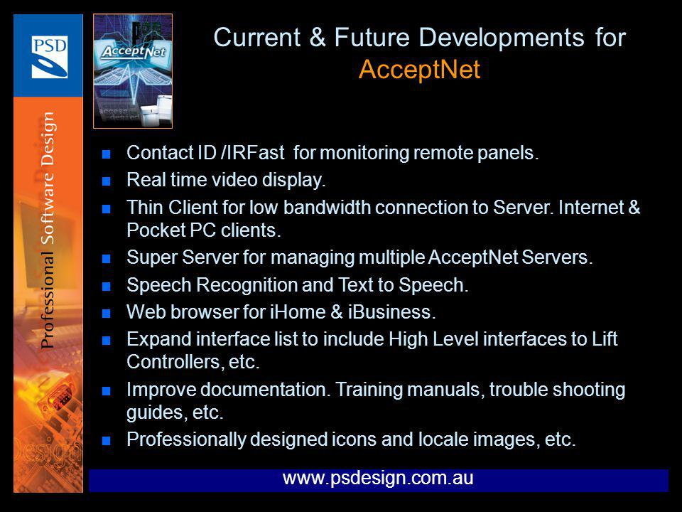 Current & Future Developments for AcceptNet n Contact ID /IRFast for monitoring remote panels. n Real time video display. n Thin Client for low bandwi