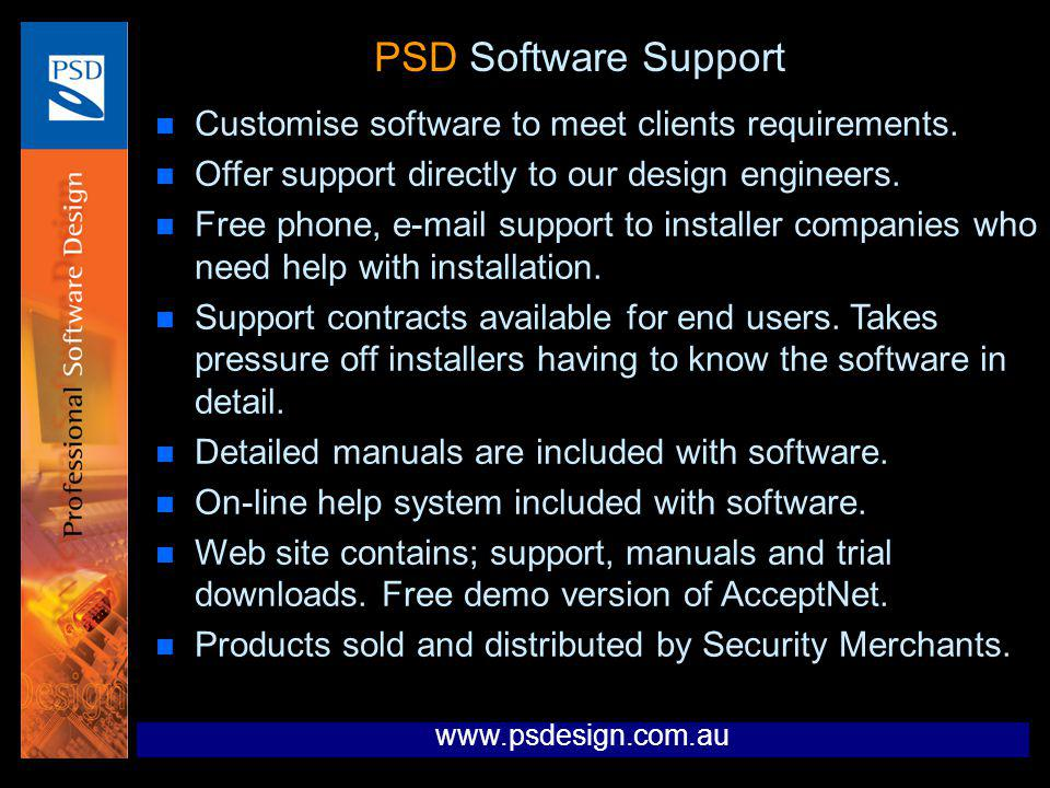 PSD Software Support n Customise software to meet clients requirements. n Offer support directly to our design engineers. n Free phone, e-mail support