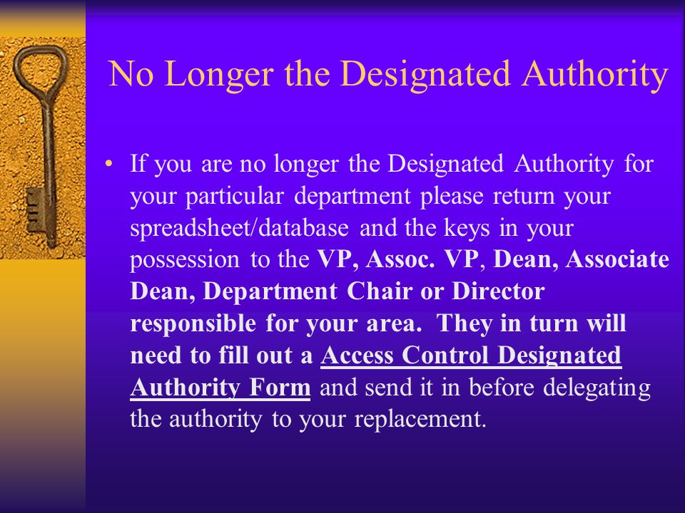 No Longer the Designated Authority If you are no longer the Designated Authority for your particular department please return your spreadsheet/database and the keys in your possession to the VP, Assoc.