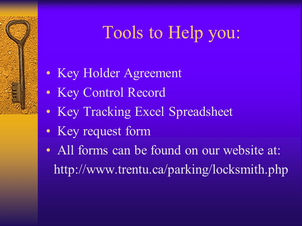 Tools to Help you: Key Holder Agreement Key Control Record Key Tracking Excel Spreadsheet Key request form All forms can be found on our website at: http://www.trentu.ca/parking/locksmith.php
