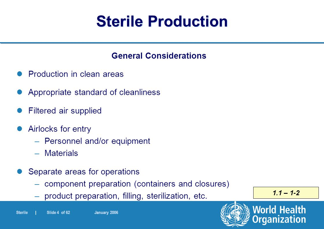 Sterile | Slide 45 of 62 January 2006 6.7 Sterile Production Terminal Sterilization Sterilization by dry heat For non-aqueous liquids, dry powders Air circulation in the chamber Positive pressure in chamber to prevent entry of non-sterile air HEPA filtered air supplied When removing pyrogens, challenge tests –validation (using endotoxins)