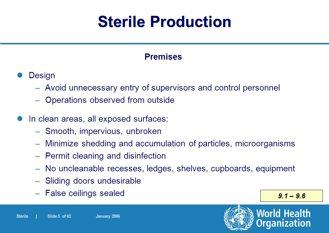 Sterile | Slide 56 of 62 January 2006 Sterile Production Sterilization by filtration Through a sterile filter of 0,22 µm or less, into previously sterilized containers –remove bacteria and moulds –not all viruses or mycoplasmas Consider complementing with some degree of heat treatment Double filter layer or second filtration advisable, just before filling - no fibre shedding or asbestos filters Filter integrity testing immediately after use –also before use if possible 7.4 – 7.7