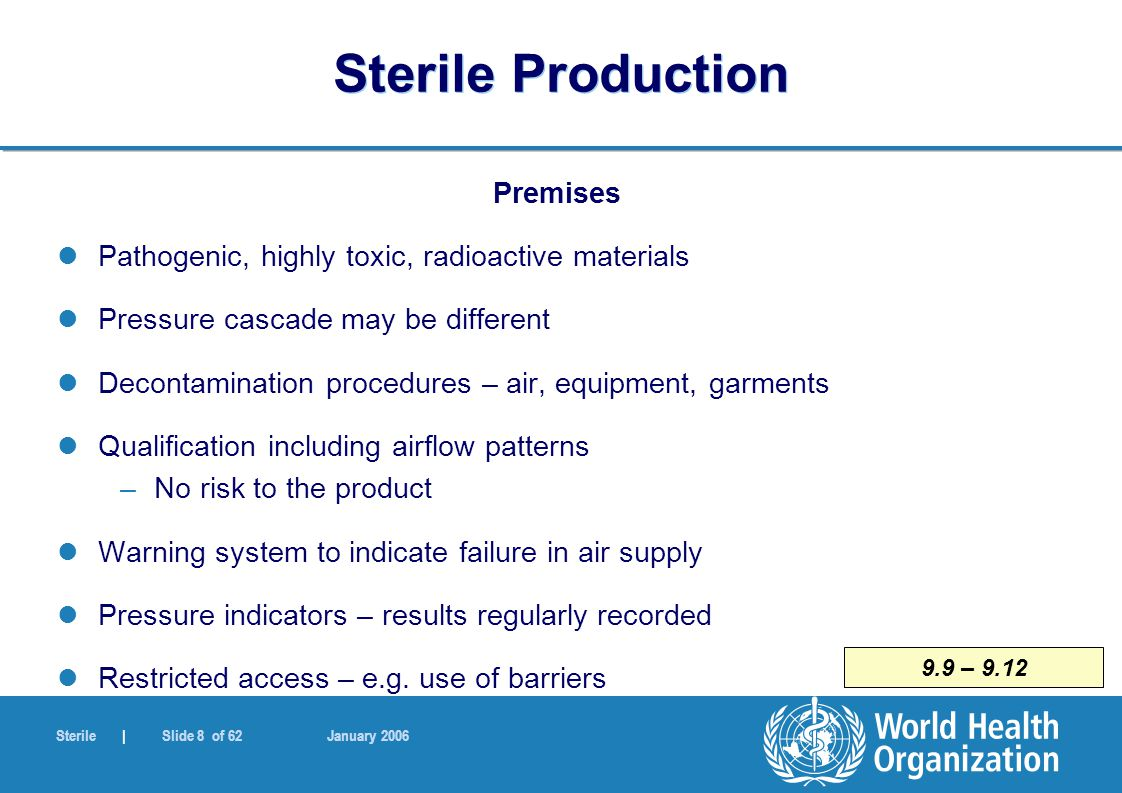 Sterile | Slide 49 of 62 January 2006 6.21 Sterile Production Terminal Sterilization Sterilization by gases and fumigants (2) Post-sterilization storage – controlled manner –Ventilated conditions –Defined limit of residual gas –Validated process Safety and toxicity issues