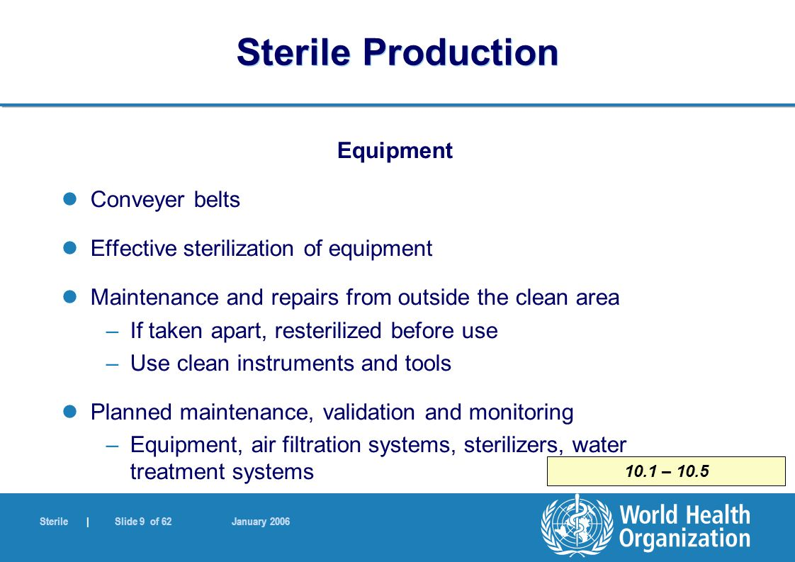 Sterile | Slide 10 of 62 January 2006 10.6 Sterile Production Equipment Water treatment plants and distribution system –Design, construction, maintenance –Operation and design capacity –Testing programme Water for Injection (WFI) –Produced, stored, distributed – prevention of growth of microorganisms –Constant circulation at temperature above 70, or not more than 4 degrees Celsius