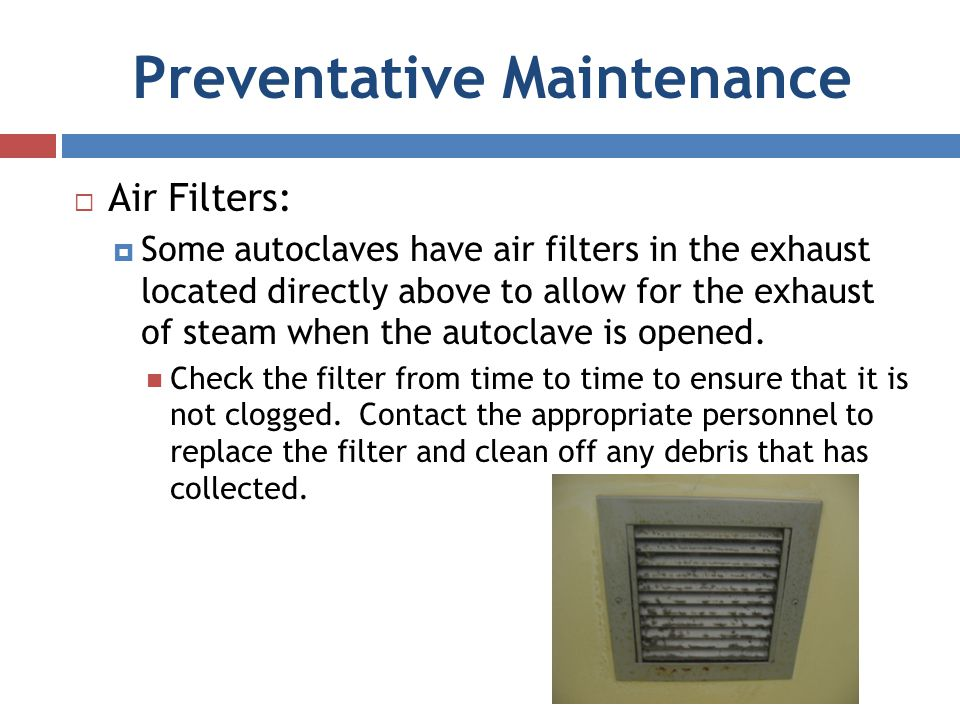 Preventative Maintenance Air Filters: Some autoclaves have air filters in the exhaust located directly above to allow for the exhaust of steam when th