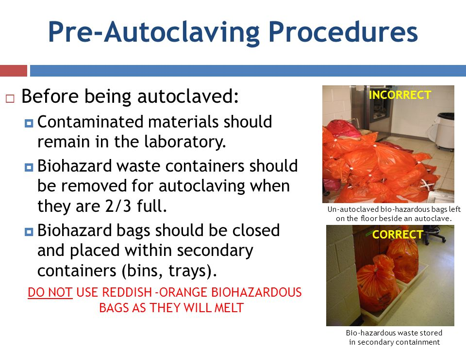 Pre-Autoclaving Procedures Before being autoclaved: Contaminated materials should remain in the laboratory. Biohazard waste containers should be remov