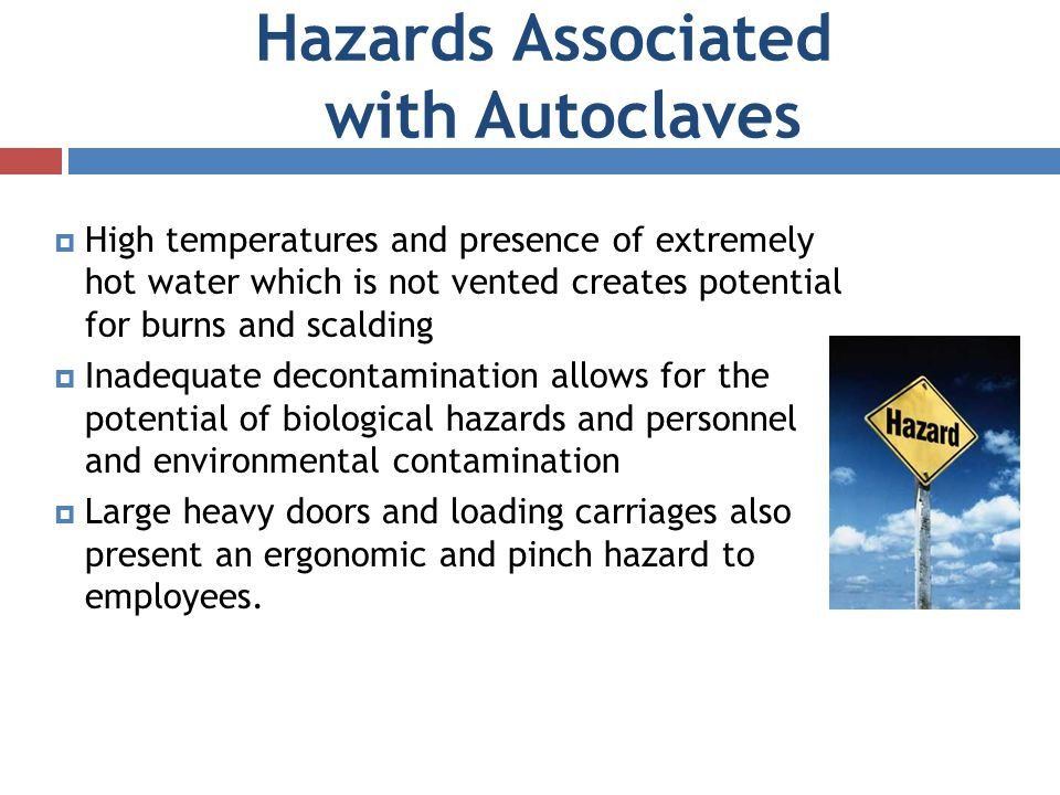 Hazards Associated with Autoclaves High temperatures and presence of extremely hot water which is not vented creates potential for burns and scalding