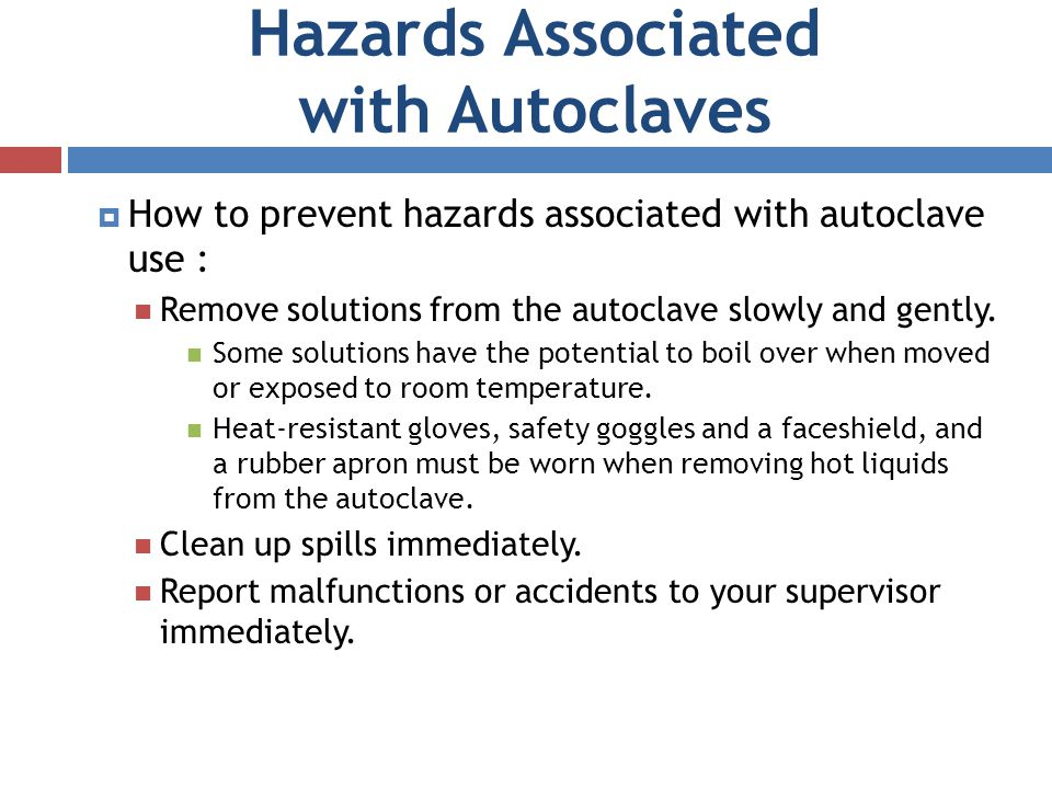 Hazards Associated with Autoclaves How to prevent hazards associated with autoclave use : Remove solutions from the autoclave slowly and gently. Some
