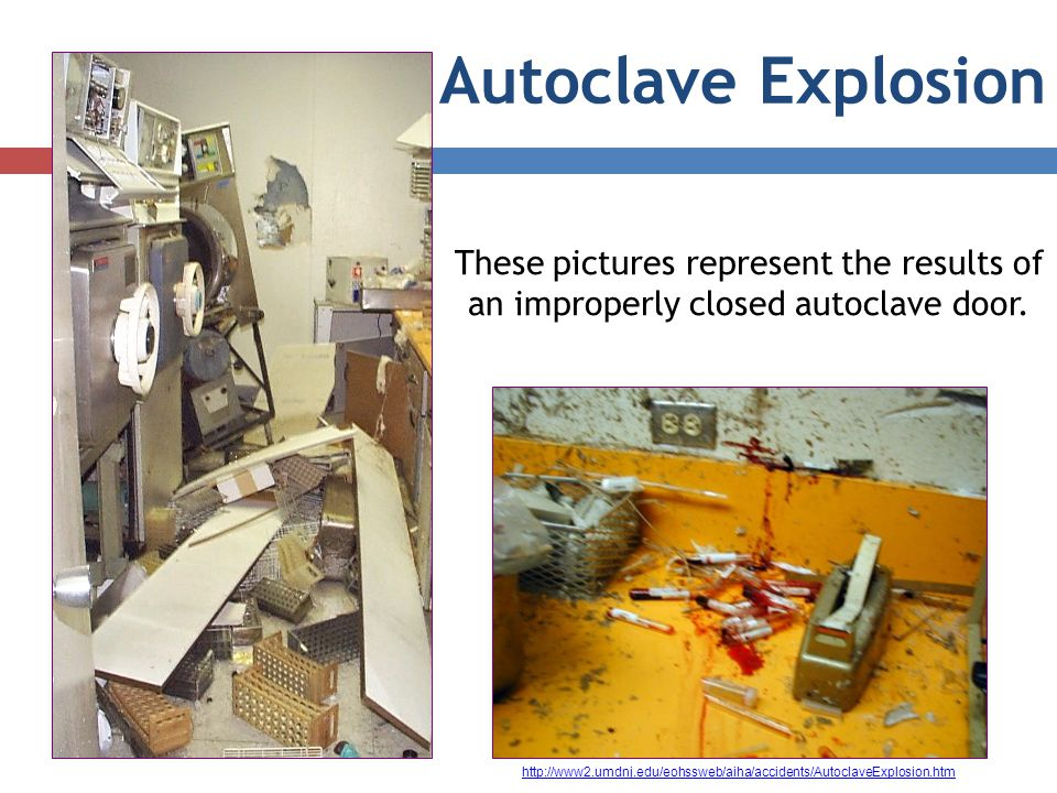 Autoclave Explosion These pictures represent the results of an improperly closed autoclave door. http://www2.umdnj.edu/eohssweb/aiha/accidents/Autocla
