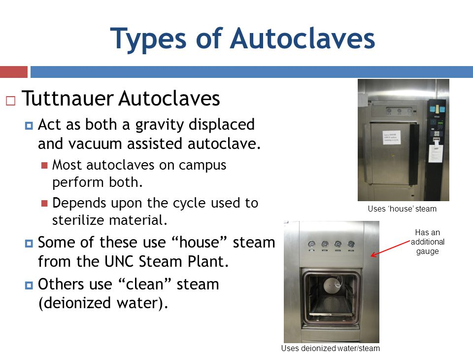 Types of Autoclaves Tuttnauer Autoclaves Act as both a gravity displaced and vacuum assisted autoclave. Most autoclaves on campus perform both. Depend