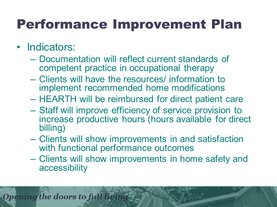 Opening the doors to full living Performance Improvement Plan Indicators: –Documentation will reflect current standards of competent practice in occupational therapy –Clients will have the resources/ information to implement recommended home modifications –HEARTH will be reimbursed for direct patient care –Staff will improve efficiency of service provision to increase productive hours (hours available for direct billing) –Clients will show improvements in and satisfaction with functional performance outcomes –Clients will show improvements in home safety and accessibility