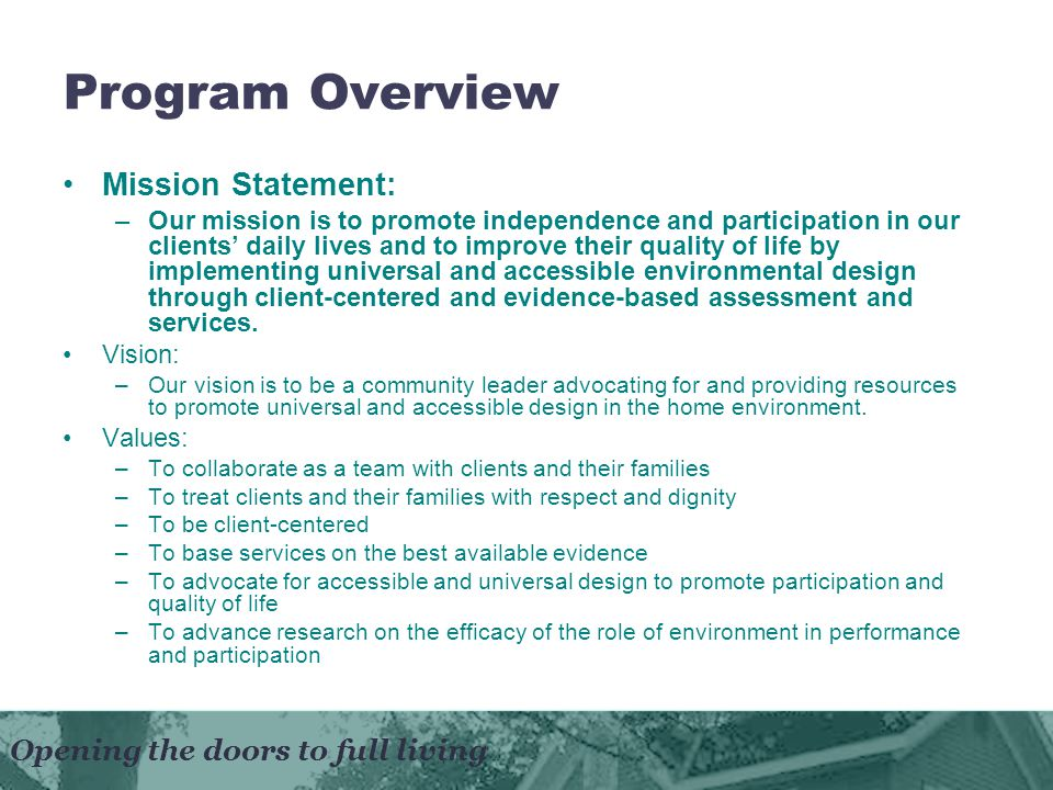 Program Overview Mission Statement: –Our mission is to promote independence and participation in our clients daily lives and to improve their quality of life by implementing universal and accessible environmental design through client-centered and evidence-based assessment and services.