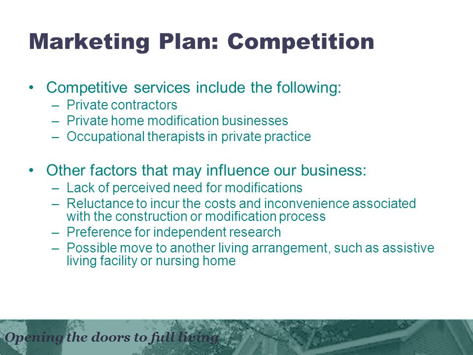 Opening the doors to full living Marketing Plan: Competition Competitive services include the following: –Private contractors –Private home modification businesses –Occupational therapists in private practice Other factors that may influence our business: –Lack of perceived need for modifications –Reluctance to incur the costs and inconvenience associated with the construction or modification process –Preference for independent research –Possible move to another living arrangement, such as assistive living facility or nursing home