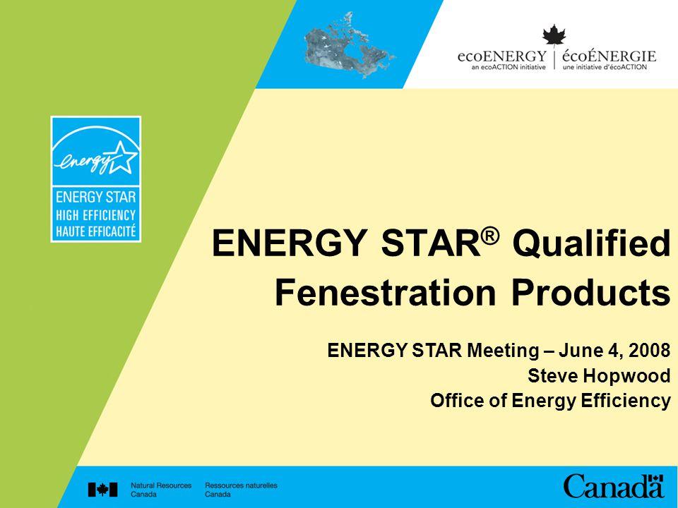 ENERGY STAR ® Qualified Fenestration Products ENERGY STAR Meeting – June 4, 2008 Steve Hopwood Office of Energy Efficiency