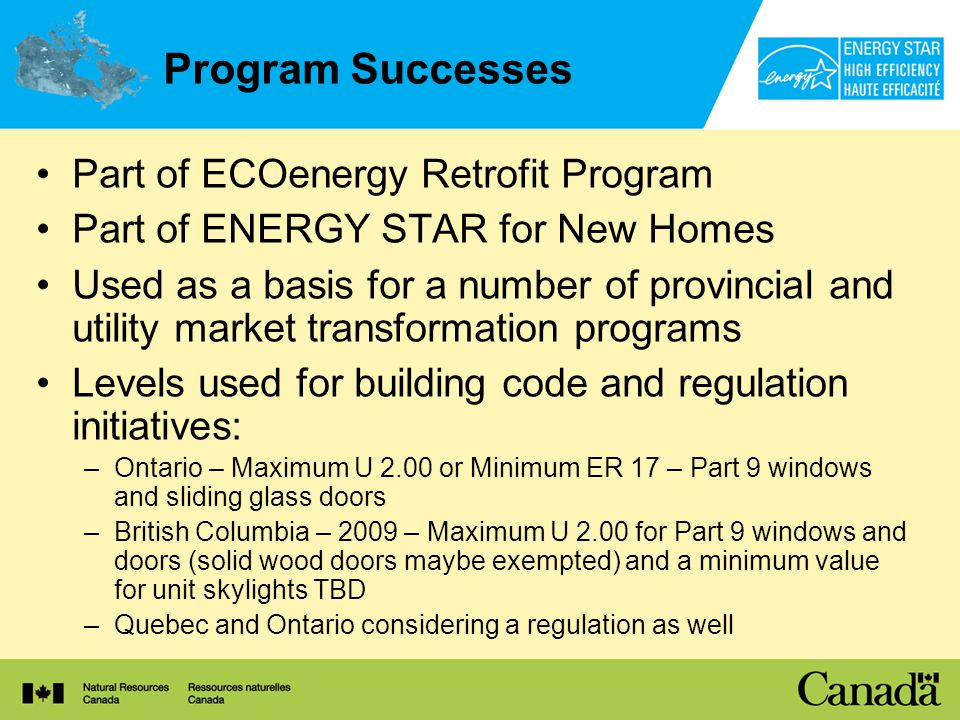 Program Successes Part of ECOenergy Retrofit Program Part of ENERGY STAR for New Homes Used as a basis for a number of provincial and utility market transformation programs Levels used for building code and regulation initiatives: –Ontario – Maximum U 2.00 or Minimum ER 17 – Part 9 windows and sliding glass doors –British Columbia – 2009 – Maximum U 2.00 for Part 9 windows and doors (solid wood doors maybe exempted) and a minimum value for unit skylights TBD –Quebec and Ontario considering a regulation as well