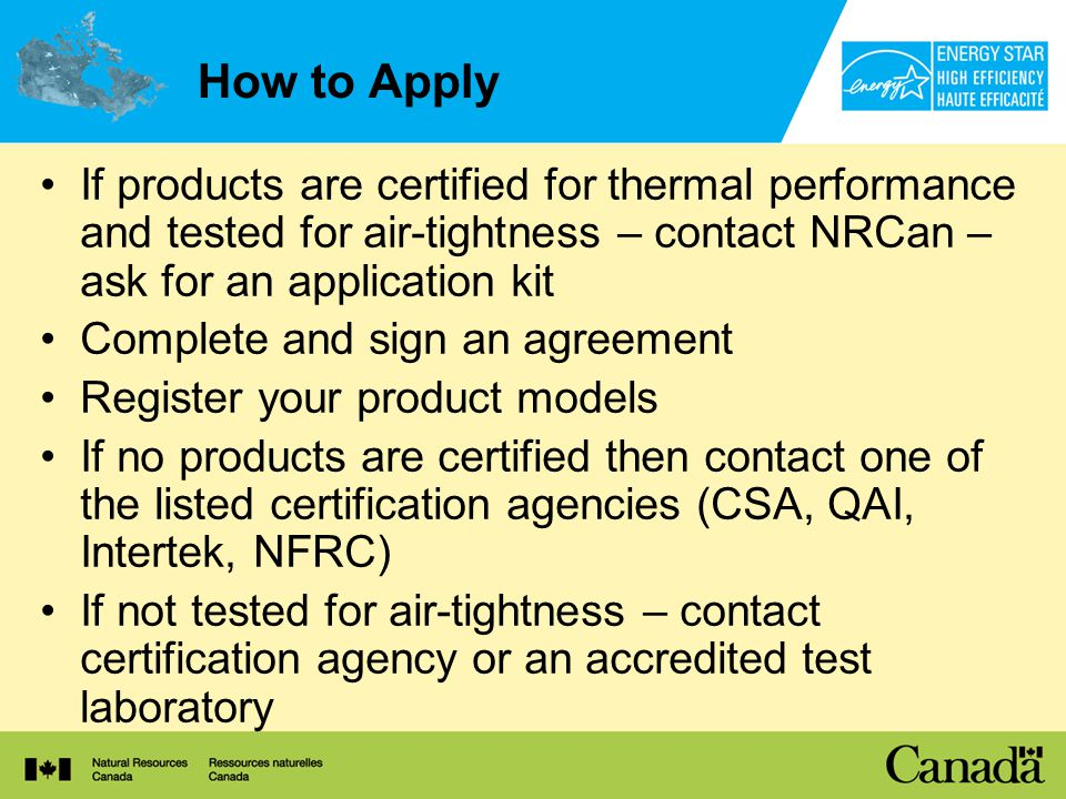 How to Apply If products are certified for thermal performance and tested for air-tightness – contact NRCan – ask for an application kit Complete and sign an agreement Register your product models If no products are certified then contact one of the listed certification agencies (CSA, QAI, Intertek, NFRC) If not tested for air-tightness – contact certification agency or an accredited test laboratory
