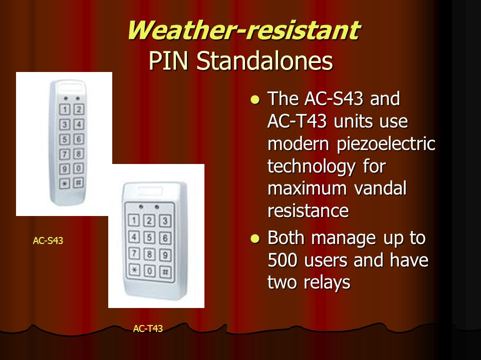Weather-resistant PIN Standalones The AC-S43 and AC-T43 units use modern piezoelectric technology for maximum vandal resistance The AC-S43 and AC-T43