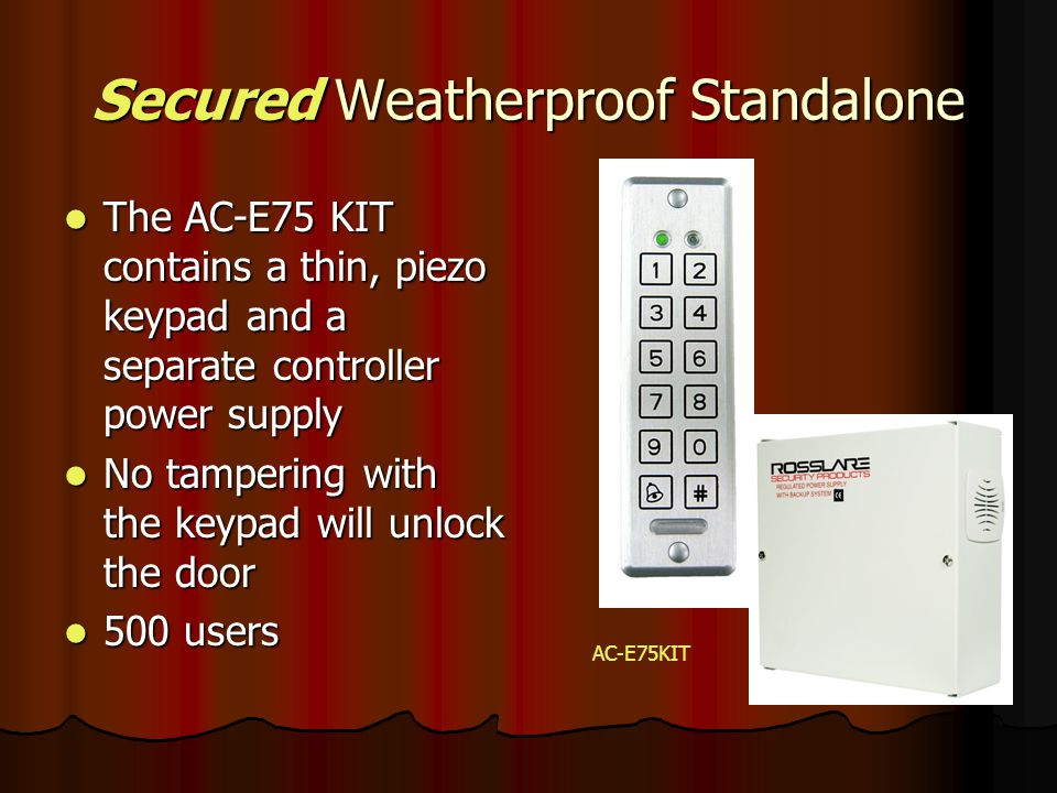 Secured Weatherproof Standalone The AC-E75 KIT contains a thin, piezo keypad and a separate controller power supply The AC-E75 KIT contains a thin, pi