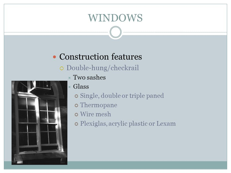 WINDOWS Construction features Double-hung/checkrail Two sashes Glass Single, double or triple paned Thermopane Wire mesh Plexiglas, acrylic plastic or