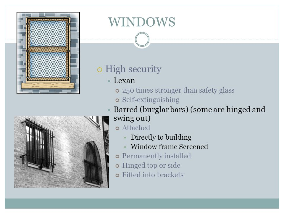 WINDOWS High security Lexan 250 times stronger than safety glass Self-extinguishing Barred (burglar bars) (some are hinged and swing out) Attached Dir