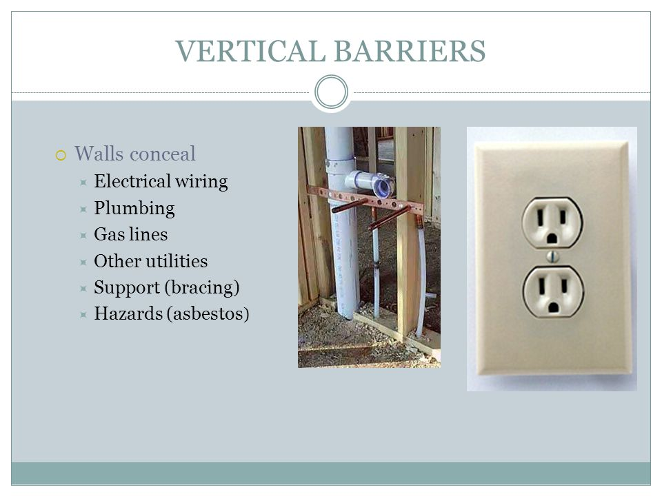VERTICAL BARRIERS Walls conceal Electrical wiring Plumbing Gas lines Other utilities Support (bracing) Hazards (asbestos )