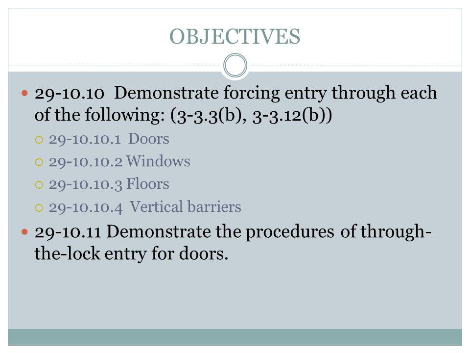OBJECTIVES 29-10.10 Demonstrate forcing entry through each of the following: (3-3.3(b), 3-3.12(b)) 29-10.10.1 Doors 29-10.10.2 Windows 29-10.10.3 Floo