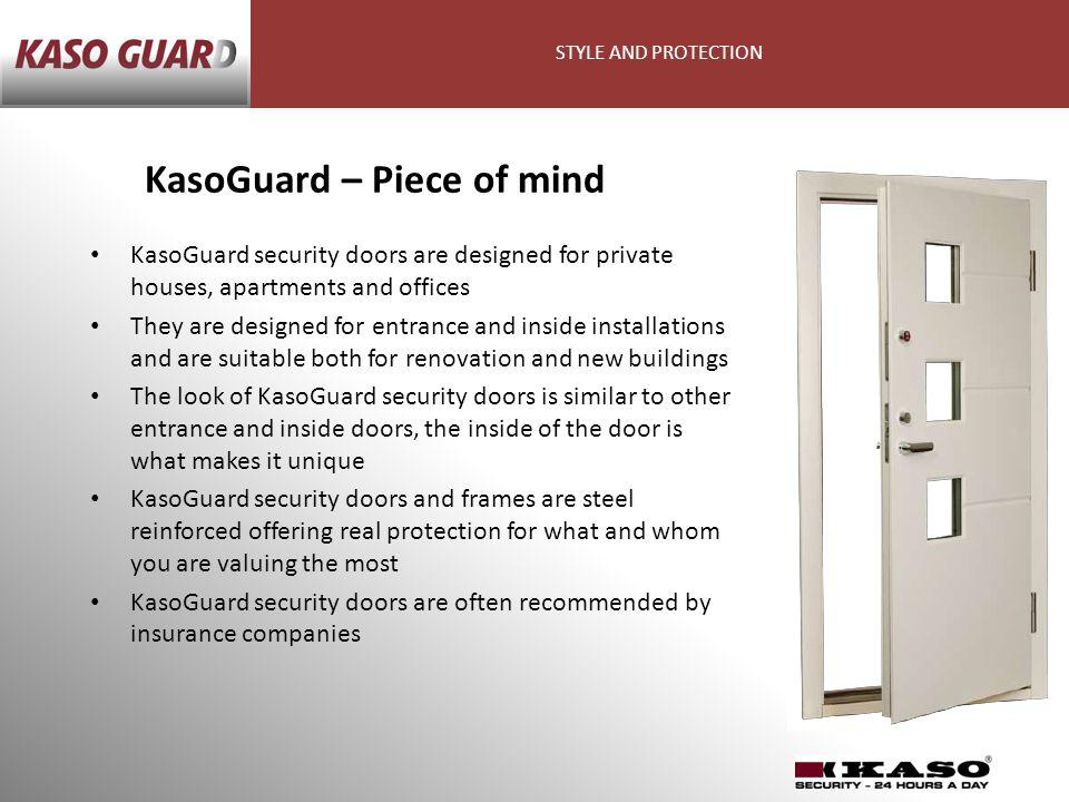 KasoGuard security doors are designed for private houses, apartments and offices They are designed for entrance and inside installations and are suitable both for renovation and new buildings The look of KasoGuard security doors is similar to other entrance and inside doors, the inside of the door is what makes it unique KasoGuard security doors and frames are steel reinforced offering real protection for what and whom you are valuing the most KasoGuard security doors are often recommended by insurance companies KasoGuard – Piece of mind