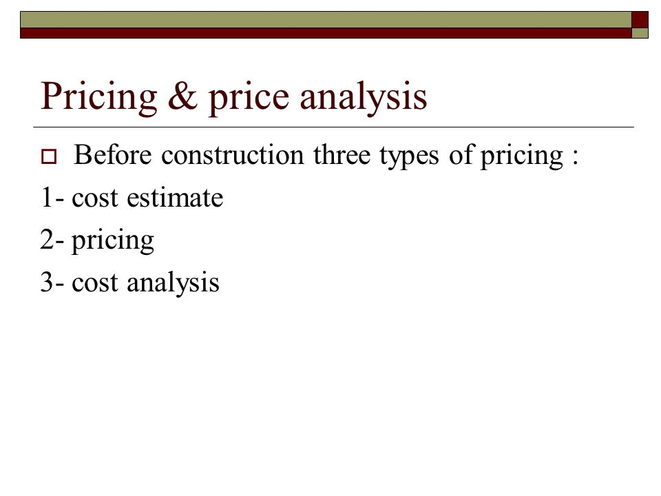 Pricing & price analysis Before construction three types of pricing : 1- cost estimate 2- pricing 3- cost analysis