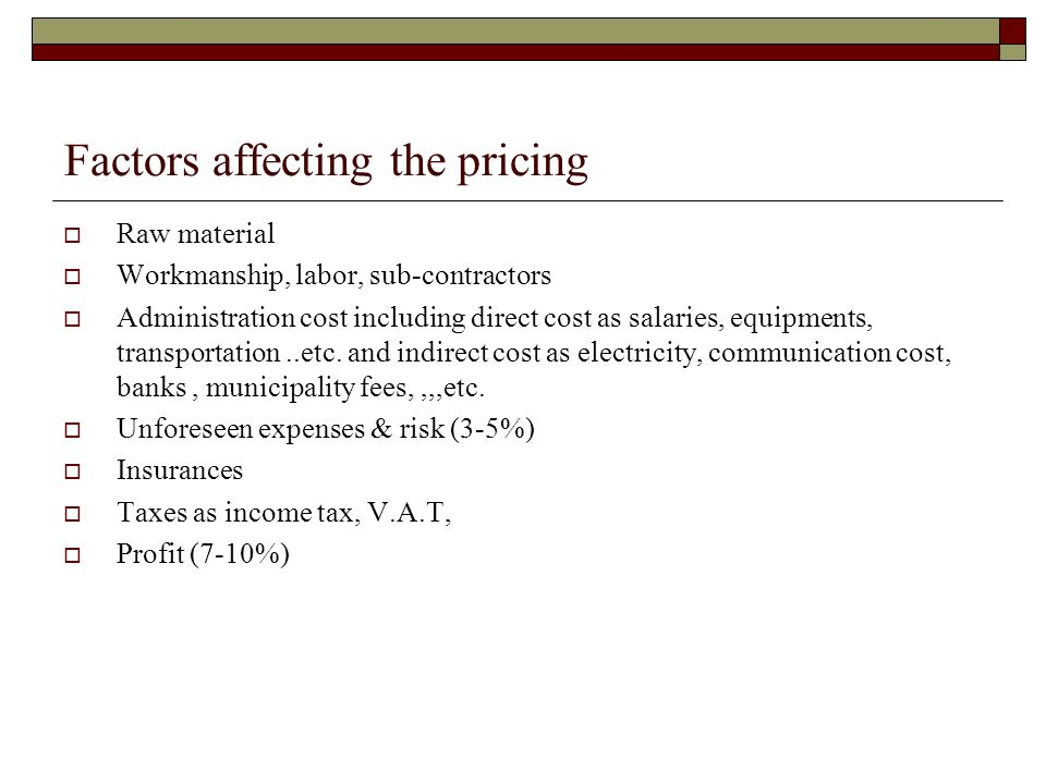 Factors affecting the pricing Raw material Workmanship, labor, sub-contractors Administration cost including direct cost as salaries, equipments, tran