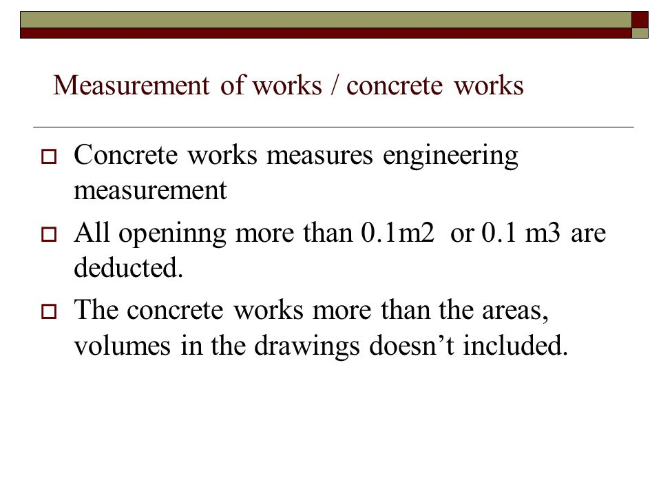 Concrete works measures engineering measurement All openinng more than 0.1m2 or 0.1 m3 are deducted. The concrete works more than the areas, volumes i