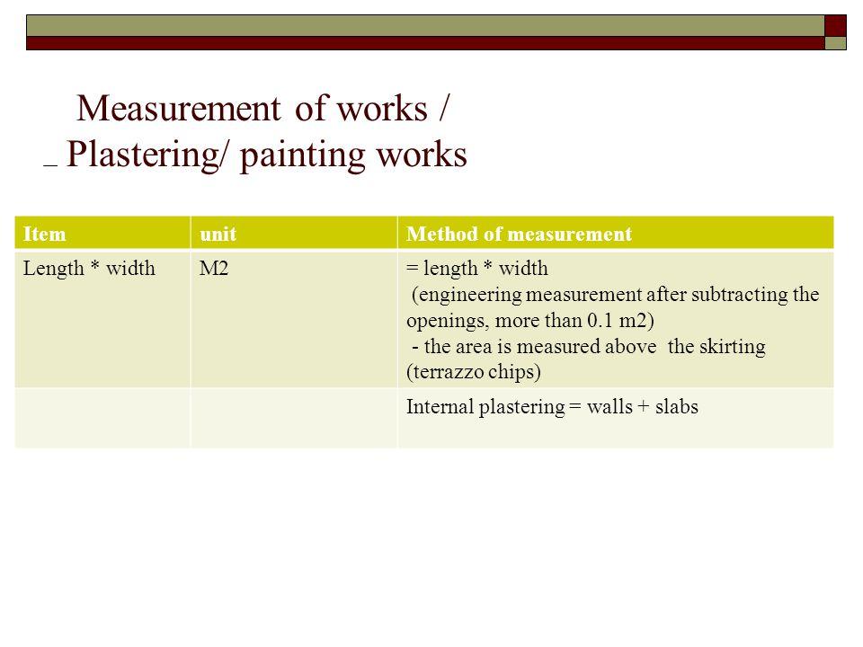 Measurement of works / Plastering/ painting works ItemunitMethod of measurement Length * widthM2= length * width (engineering measurement after subtra