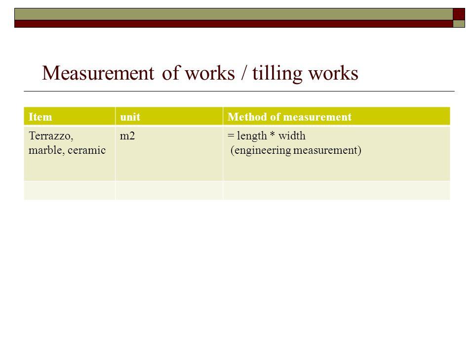 Measurement of works / tilling works ItemunitMethod of measurement Terrazzo, marble, ceramic m2= length * width (engineering measurement)