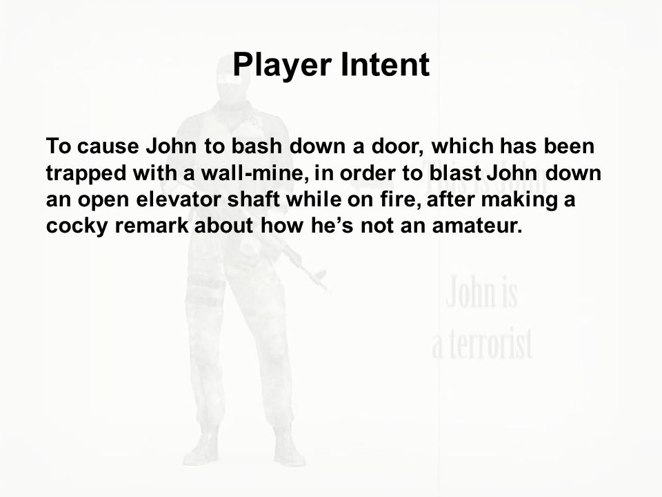 Player Intent To cause John to bash down a door, which has been trapped with a wall-mine, in order to blast John down an open elevator shaft while on
