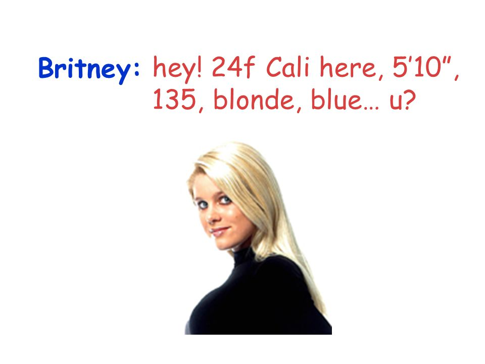 Britney: hey! 24f Cali here, 510, 135, blonde, blue… u?