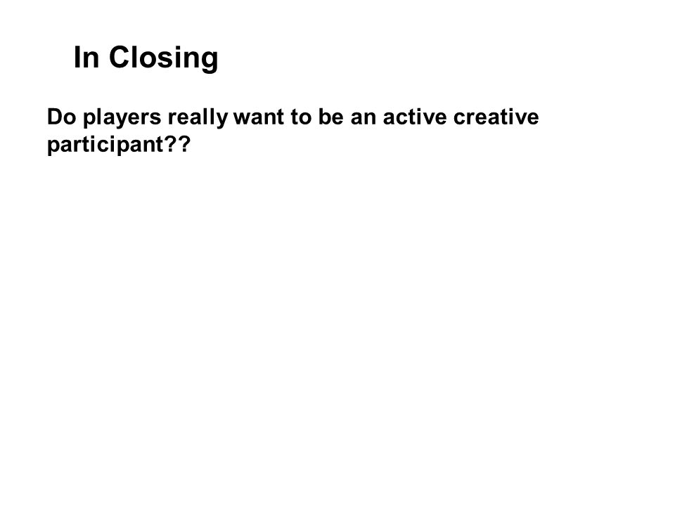 Do players really want to be an active creative participant?? In Closing