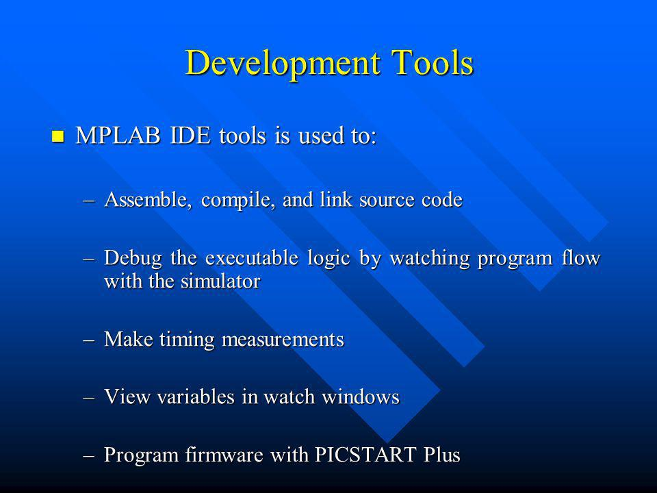 Development Tools MPLAB IDE tools is used to: MPLAB IDE tools is used to: –Assemble, compile, and link source code –Debug the executable logic by watching program flow with the simulator –Make timing measurements –View variables in watch windows –Program firmware with PICSTART Plus