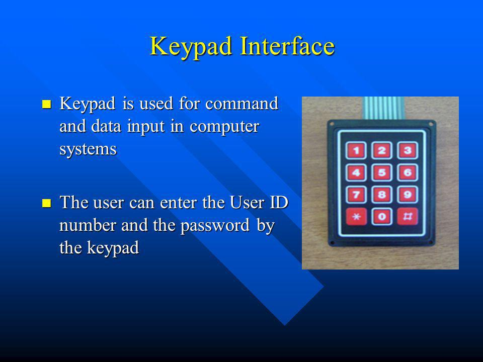 Keypad Interface Keypad is used for command and data input in computer systems Keypad is used for command and data input in computer systems The user can enter the User ID number and the password by the keypad The user can enter the User ID number and the password by the keypad